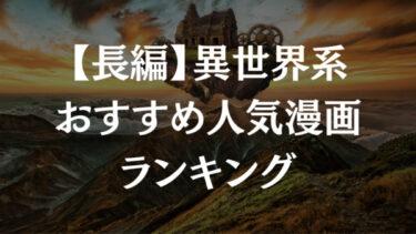 長編異世界漫画のおすすめランキング20選【アニメ化作品も多数あり】