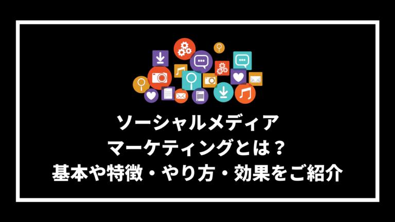 ソーシャルメディア マーケティングとは? 基本や特徴・やり方・効果をご紹介