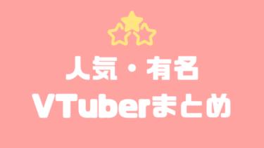 【2020年】人気・有名なVTuber(ブイチューバー)まとめ