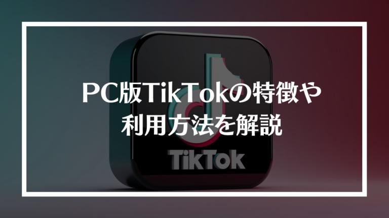 PC版TikTokの特徴や利用方法を解説