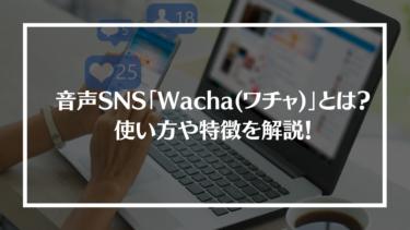 音声SNSアプリ「Wacha(ワチャ)」とは?特徴や評判、登録方法や使い方を解説!