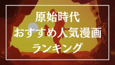 原始時代を描いた漫画のおすすめ人気ランキング10選【アニメ化作品あり】