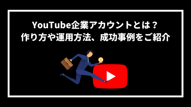 YouTube企業アカウントとは? 作り方や運用方法、成功事例をご紹介